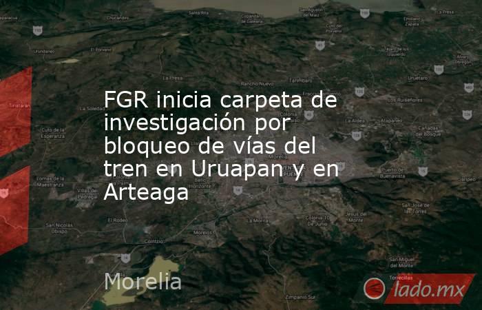 FGR inicia carpeta de investigación por bloqueo de vías del tren en Uruapan y en Arteaga. Noticias en tiempo real