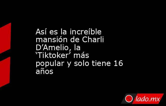 Así es la increíble mansión de Charli D'Amelio, la 'Tiktoker' más popular y solo tiene 16 años. Noticias en tiempo real