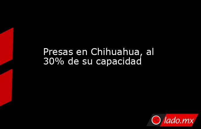 Presas en Chihuahua, al 30% de su capacidad. Noticias en tiempo real