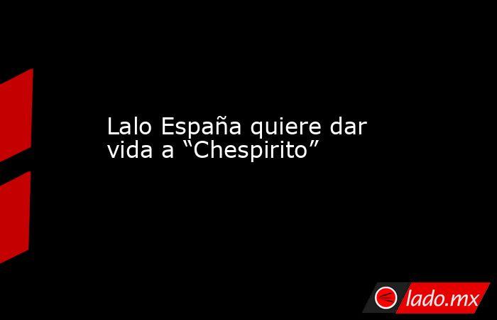 """Lalo España quiere dar vida a """"Chespirito"""". Noticias en tiempo real"""