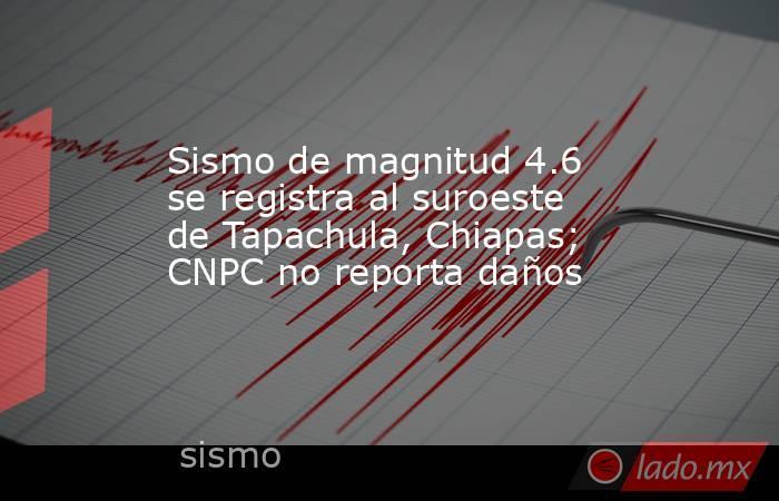 Sismo de magnitud 4.6 se registra al suroeste de Tapachula, Chiapas; CNPC no reporta daños. Noticias en tiempo real