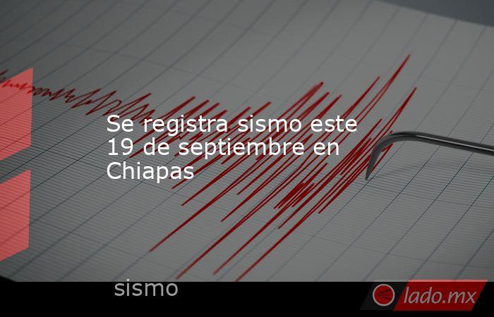 Se registra sismo este 19 de septiembre en Chiapas. Noticias en tiempo real