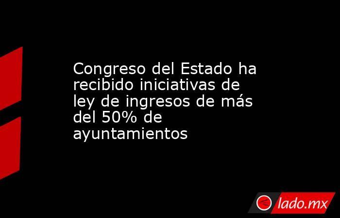 Congreso del Estado ha recibido iniciativas de ley de ingresos de más del 50% de ayuntamientos. Noticias en tiempo real