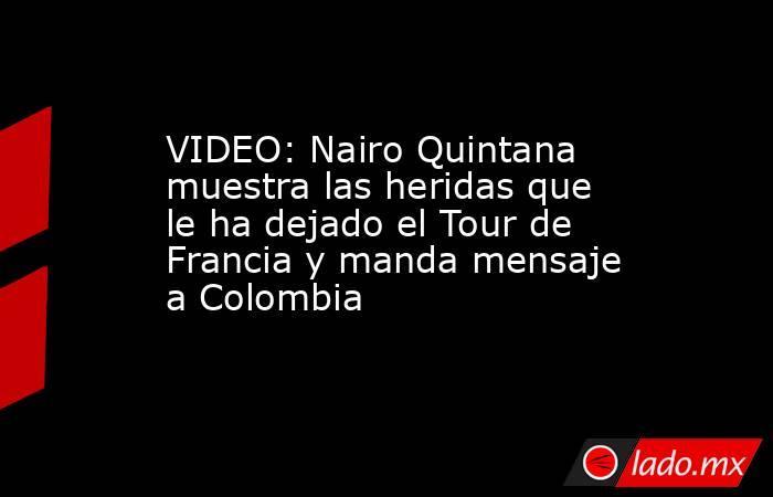 VIDEO: Nairo Quintana muestra las heridas que le ha dejado el Tour de Francia y manda mensaje a Colombia. Noticias en tiempo real