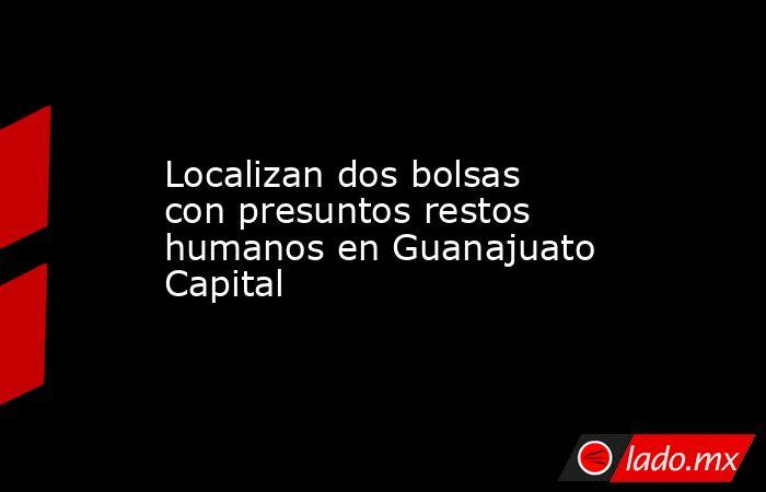 Localizan dos bolsas con presuntos restos humanos en Guanajuato Capital. Noticias en tiempo real