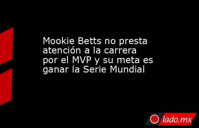 Mookie Betts no presta atención a la carrera por el MVP y su meta es ganar la Serie Mundial . Noticias en tiempo real