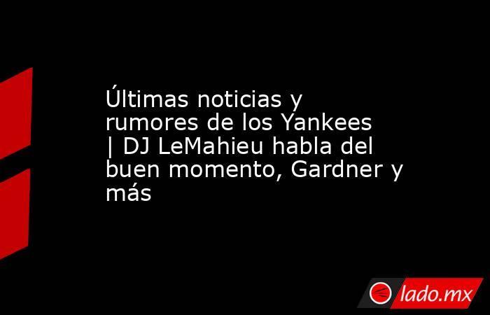 Últimas noticias y rumores de los Yankees  | DJ LeMahieu habla del buen momento, Gardner y más. Noticias en tiempo real