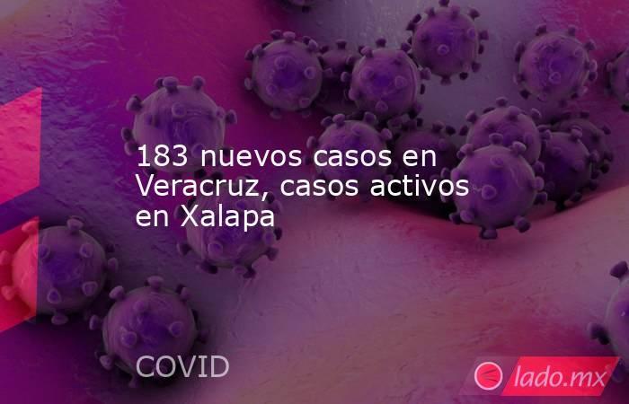183 nuevos casos en Veracruz, casos activos en Xalapa. Noticias en tiempo real