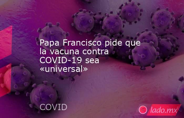 Papa Francisco pide que la vacuna contra COVID-19 sea «universal». Noticias en tiempo real