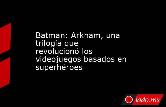 Batman: Arkham, una trilogía que revolucionó los videojuegos basados en superhéroes. Noticias en tiempo real