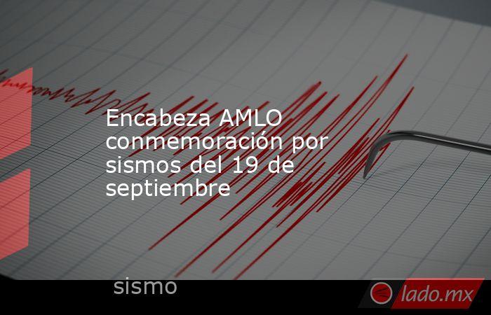 Encabeza AMLO conmemoración por sismos del 19 de septiembre. Noticias en tiempo real