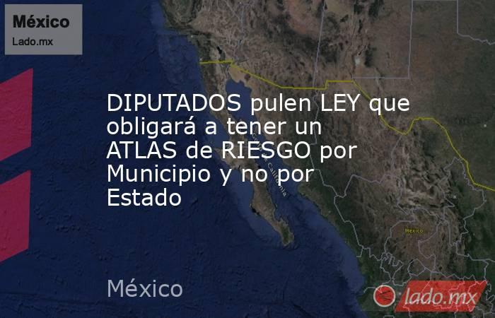 DIPUTADOS pulen LEY que obligará a tener un ATLAS de RIESGO por Municipio y no por Estado. Noticias en tiempo real