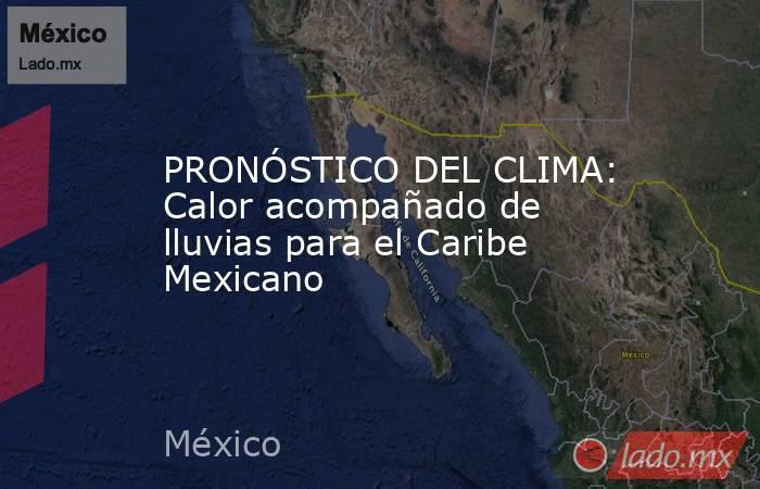 PRONÓSTICO DEL CLIMA: Calor acompañado de lluvias para el Caribe Mexicano. Noticias en tiempo real