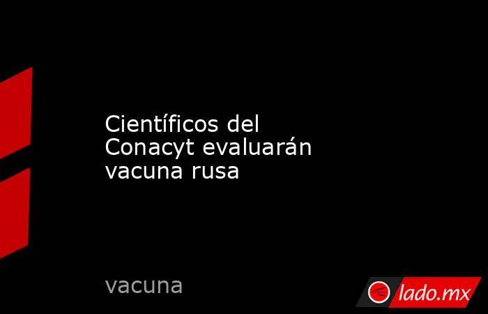Científicos del Conacyt evaluarán vacuna rusa. Noticias en tiempo real