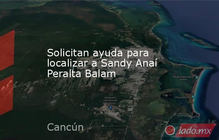 Solicitan ayuda para localizar a Sandy Anaí Peralta Balam. Noticias en tiempo real