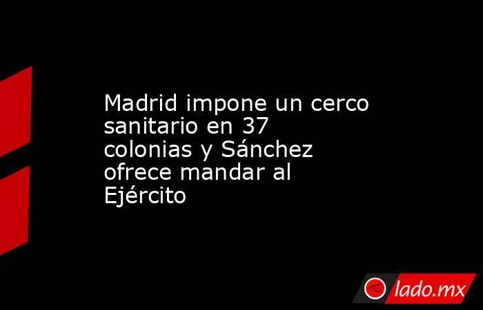 Madrid impone un cerco sanitario en 37 colonias y Sánchez ofrece mandar al Ejército. Noticias en tiempo real