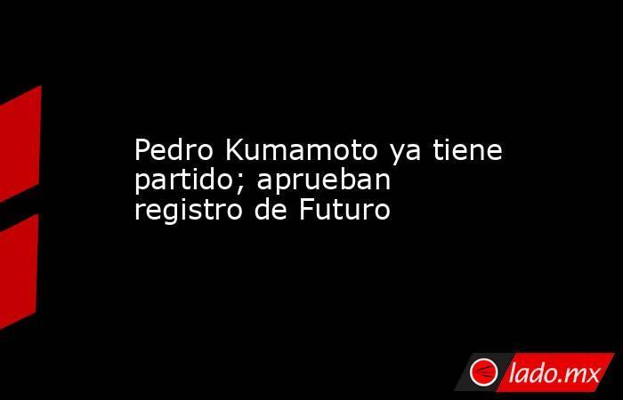 Pedro Kumamoto ya tiene partido; aprueban registro de Futuro. Noticias en tiempo real