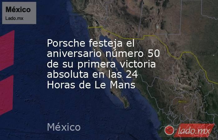 Porsche festeja el aniversario número 50 de su primera victoria absoluta en las 24 Horas de Le Mans. Noticias en tiempo real