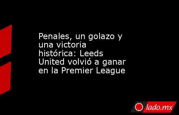 Penales, un golazo y una victoria histórica: Leeds United volvió a ganar en la Premier League. Noticias en tiempo real