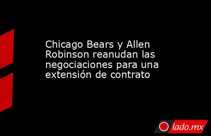 Chicago Bears y Allen Robinson reanudan las negociaciones para una extensión de contrato. Noticias en tiempo real