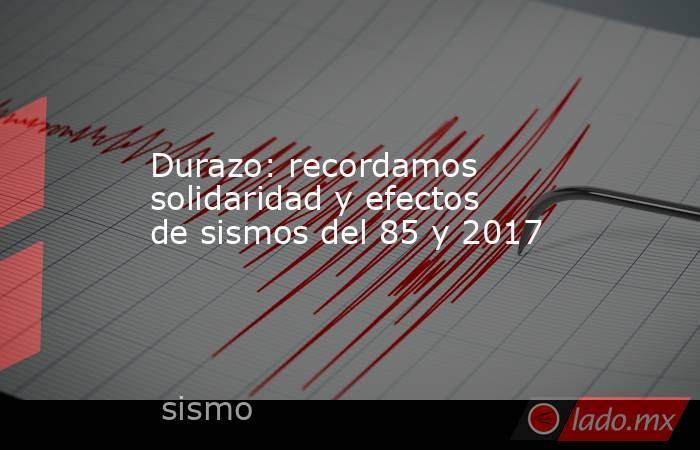 Durazo: recordamos solidaridad y efectos de sismos del 85 y 2017. Noticias en tiempo real