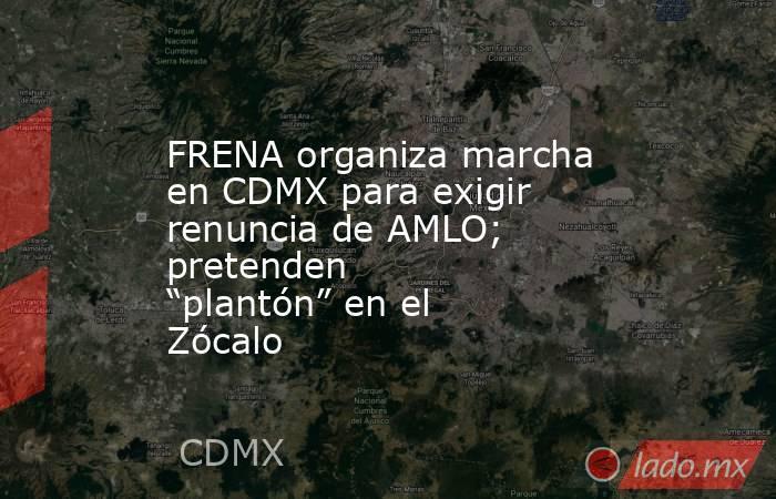 """FRENA organiza marcha en CDMX para exigir renuncia de AMLO; pretenden """"plantón"""" en el Zócalo. Noticias en tiempo real"""