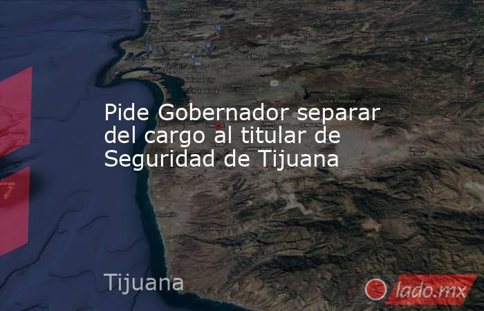 Pide Gobernador separar del cargo al titular de Seguridad de Tijuana. Noticias en tiempo real
