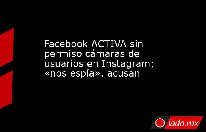 Facebook ACTIVA sin permiso cámaras de usuarios en Instagram; «nos espía», acusan. Noticias en tiempo real