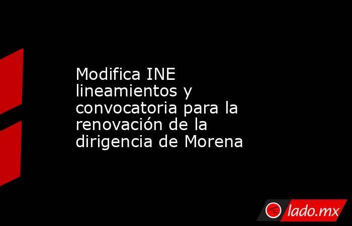 Modifica INE lineamientos y convocatoria para la renovación de la dirigencia de Morena. Noticias en tiempo real