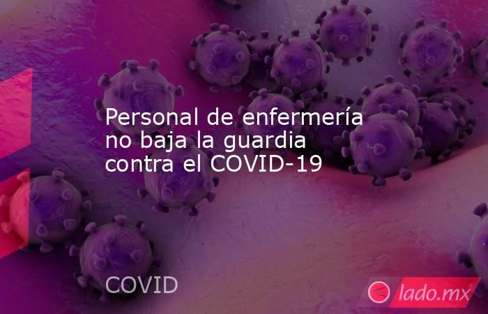 Personal de enfermería no baja la guardia contra el COVID-19. Noticias en tiempo real