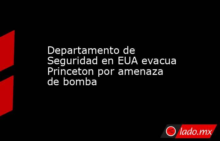 Departamento de Seguridad en EUA evacua Princeton por amenaza de bomba. Noticias en tiempo real
