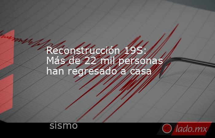 Reconstrucción 19S: Más de 22 mil personas han regresado a casa. Noticias en tiempo real