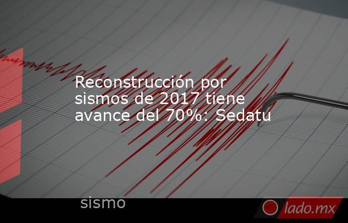 Reconstrucción por sismos de 2017 tiene avance del 70%: Sedatu . Noticias en tiempo real