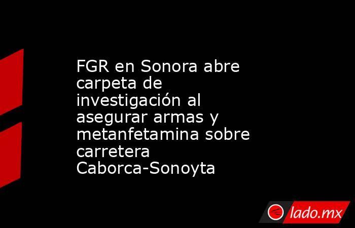 FGR en Sonora abre carpeta de investigación al asegurar armas y metanfetamina sobre carretera Caborca-Sonoyta. Noticias en tiempo real
