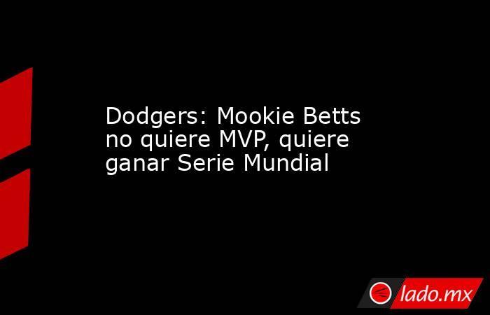 Dodgers: Mookie Betts no quiere MVP, quiere ganar Serie Mundial. Noticias en tiempo real