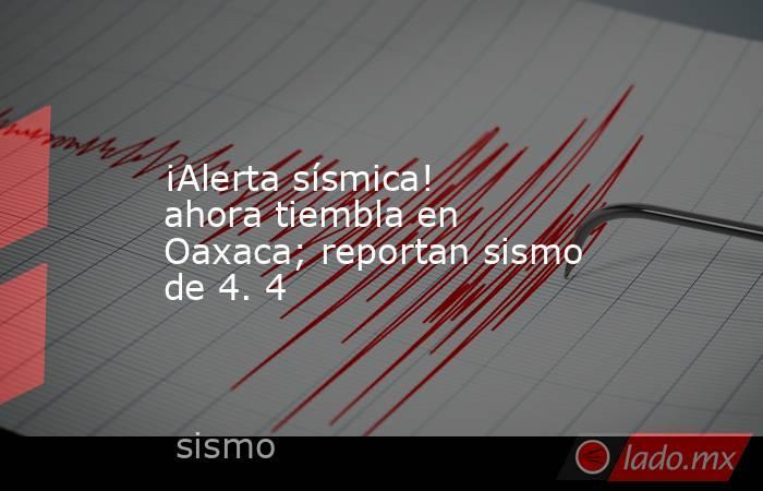 ¡Alerta sísmica! ahora tiembla en Oaxaca; reportan sismo de 4. 4. Noticias en tiempo real