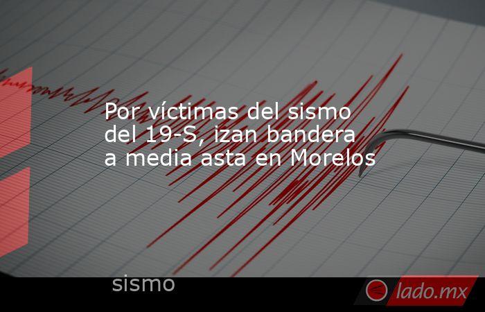 Por víctimas del sismo del 19-S, izan bandera a media asta en Morelos. Noticias en tiempo real