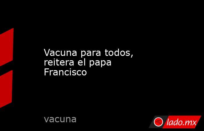 Vacuna para todos, reitera el papa Francisco. Noticias en tiempo real