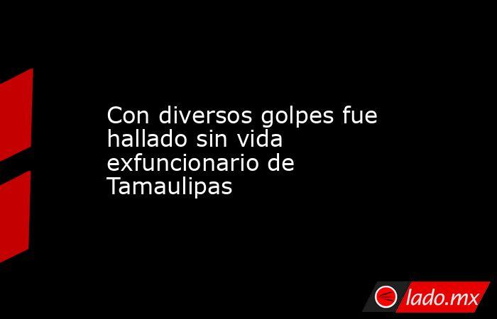 Con diversos golpes fue hallado sin vida exfuncionario de Tamaulipas. Noticias en tiempo real