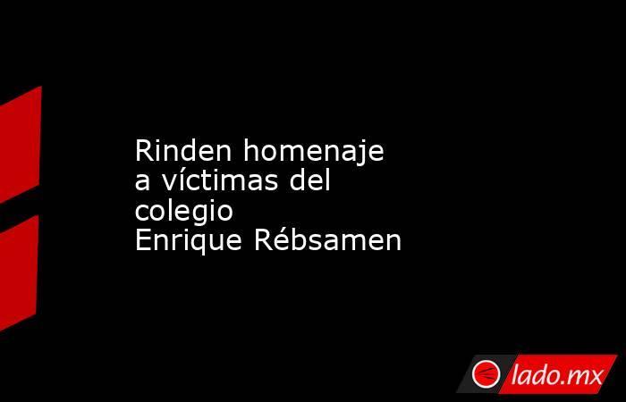Rinden homenaje avíctimas del colegio EnriqueRébsamen . Noticias en tiempo real