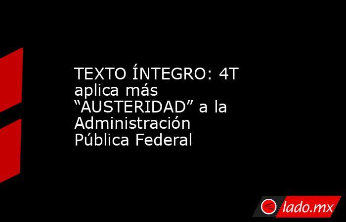 """TEXTO ÍNTEGRO: 4T aplica más """"AUSTERIDAD"""" a la Administración Pública Federal. Noticias en tiempo real"""
