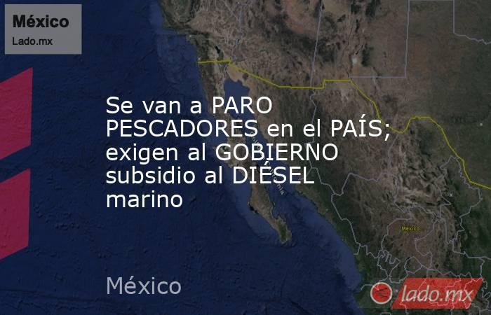 Se van a PARO PESCADORES en el PAÍS; exigen al GOBIERNO subsidio al DIÉSEL marino. Noticias en tiempo real