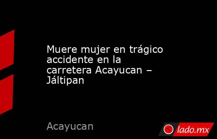 Muere mujer en trágico accidente en la carretera Acayucan – Jáltipan. Noticias en tiempo real