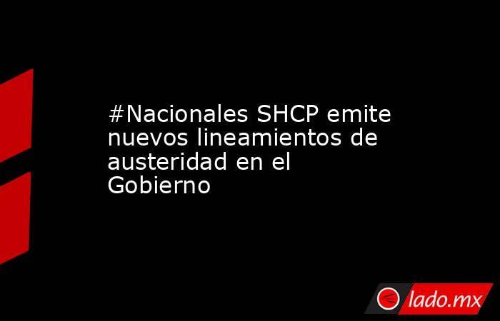 #Nacionales SHCP emite nuevos lineamientos de austeridad en el Gobierno. Noticias en tiempo real