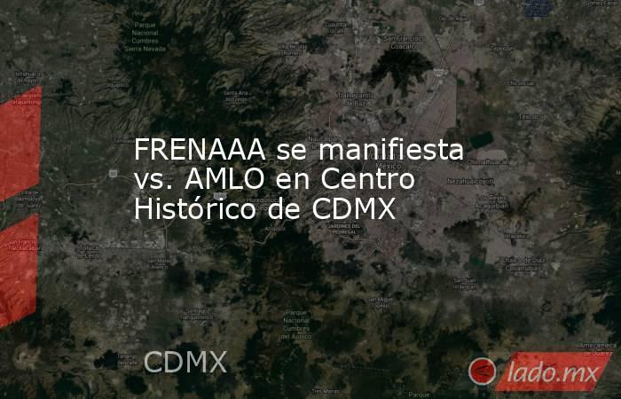 FRENAAA se manifiesta vs. AMLO en Centro Histórico de CDMX. Noticias en tiempo real