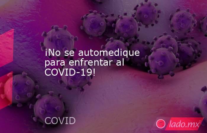 ¡No se automedique para enfrentar al COVID-19!. Noticias en tiempo real