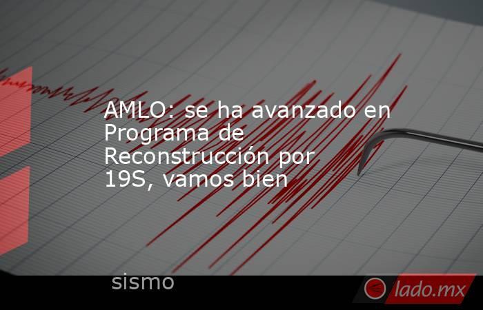 AMLO: se ha avanzado en Programa de Reconstrucción por 19S, vamos bien. Noticias en tiempo real