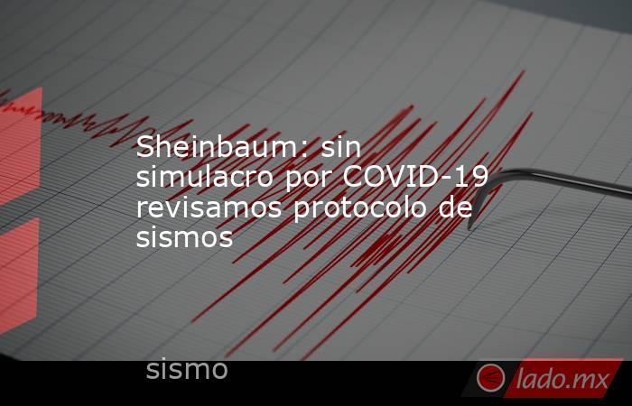 Sheinbaum: sin simulacro por COVID-19 revisamos protocolo de sismos. Noticias en tiempo real