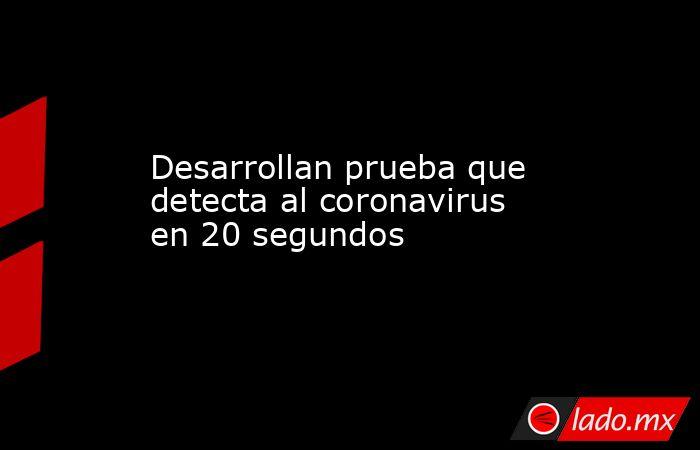 Desarrollan prueba que detecta al coronavirus en 20 segundos . Noticias en tiempo real