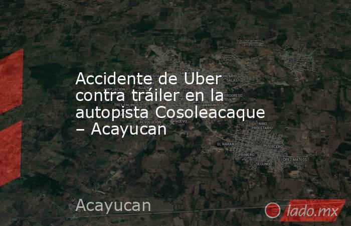 Accidente de Uber contra tráiler en la autopista Cosoleacaque – Acayucan. Noticias en tiempo real